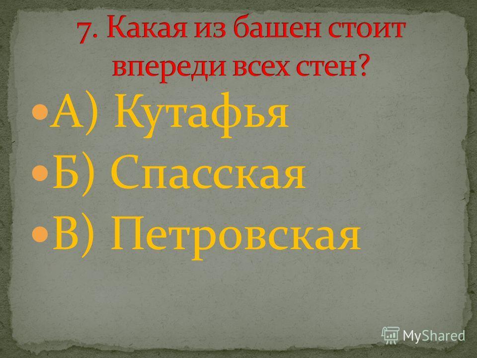 А) Кутафья Б) Спасская В) Петровская