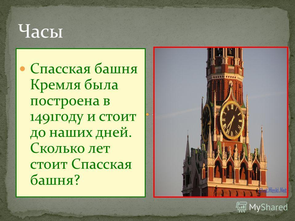 Спасская башня Кремля была построена в 1491году и стоит до наших дней. Сколько лет стоит Спасская башня?