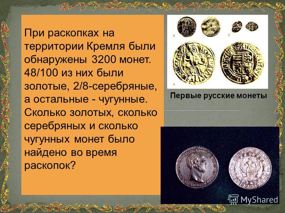 При раскопках на территории Кремля были обнаружены 3200 монет. 48/100 из них были золотые, 2/8-серебряные, а остальные - чугунные. Сколько золотых, сколько серебряных и сколько чугунных монет было найдено во время раскопок? Первые русские монеты