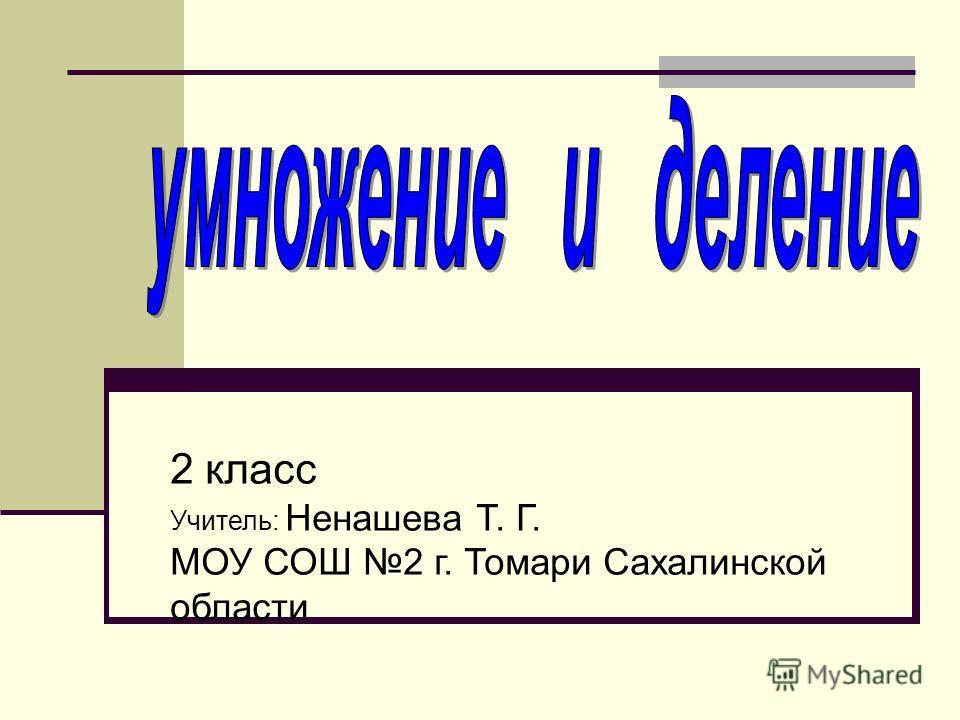 2 класс Учитель: Ненашева Т. Г. МОУ СОШ 2 г. Томари Сахалинской области