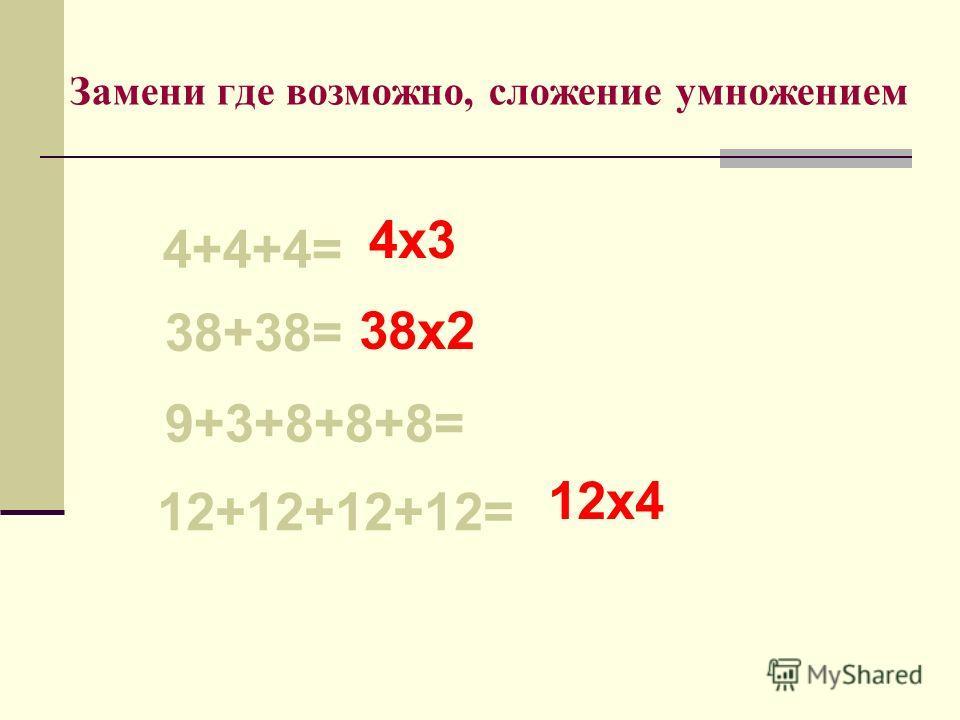 Замени где возможно, сложение умножением 4+4+4= 38+38= 9+3+8+8+8= 12+12+12+12= 4х3 38х2 12х4