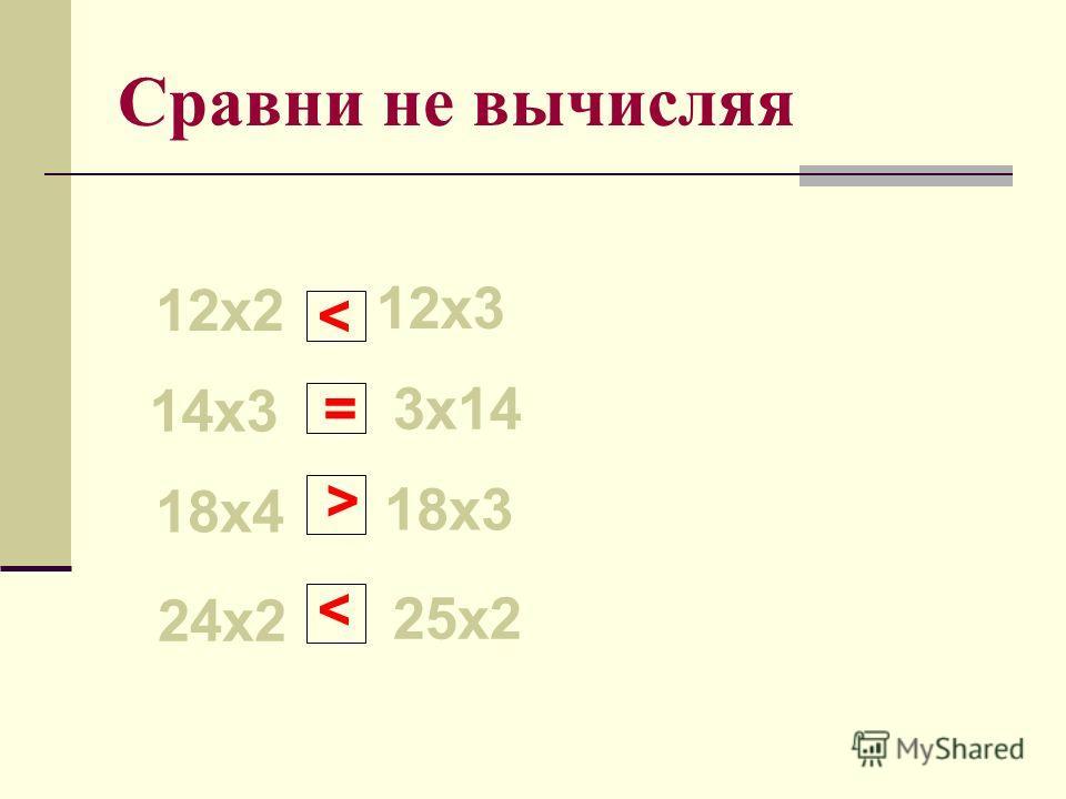 Сравни не вычисляя 12х2 12х3 14х3 3х14 18х4 18х3 24х2 25х2 < = >