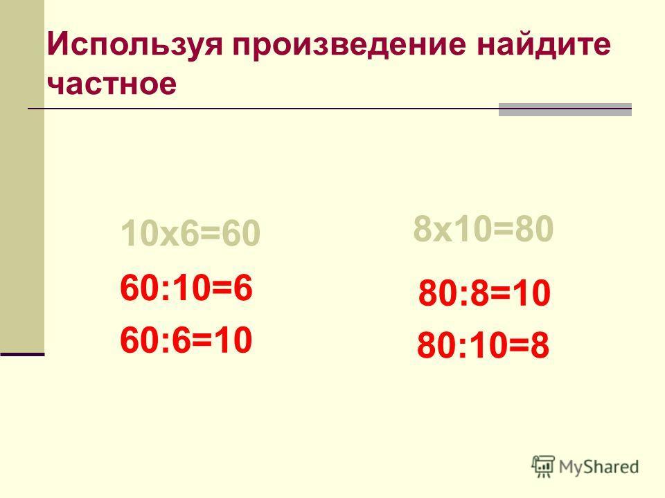 Используя произведение найдите частное 10х6=60 8х10=80 60:10=6 60:6=10 80:8=10 80:10=8