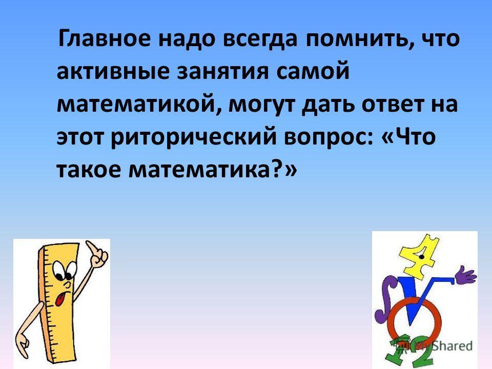 Главное надо всегда помнить, что активные занятия самой математикой, могут дать ответ на этот риторический вопрос: «Что такое математика?»