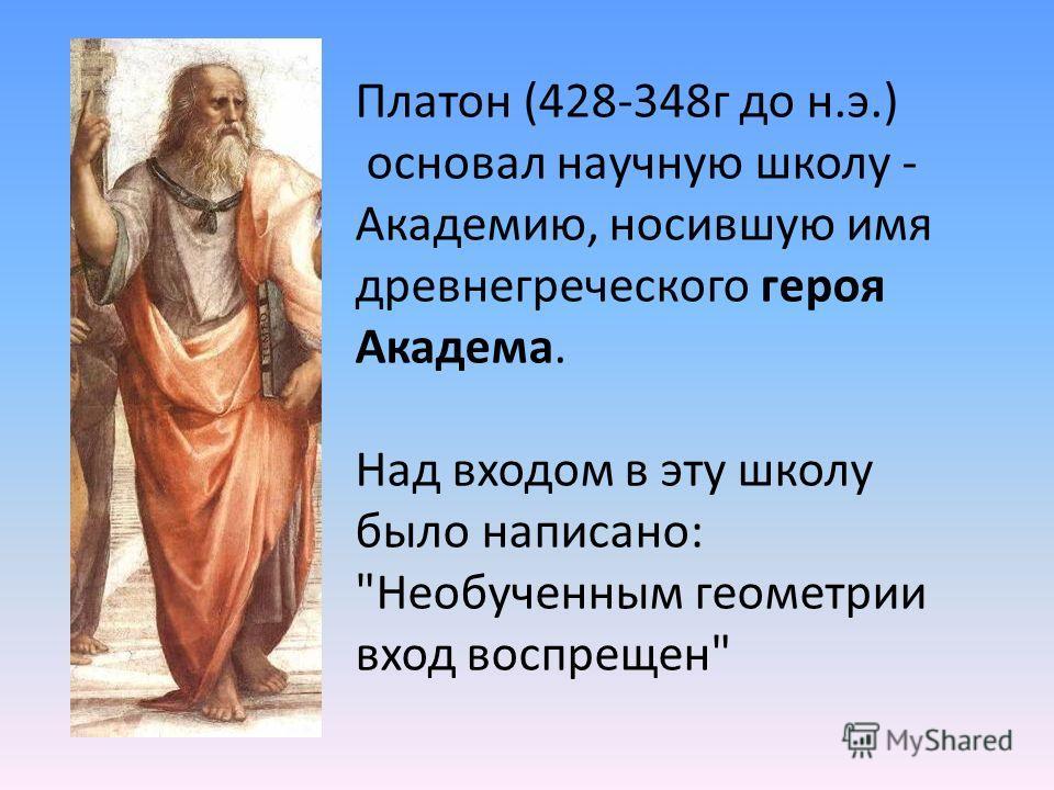 Платон (428-348г до н.э.) основал научную школу - Академию, носившую имя древнегреческого героя Академа. Над входом в эту школу было написано: Необученным геометрии вход воспрещен