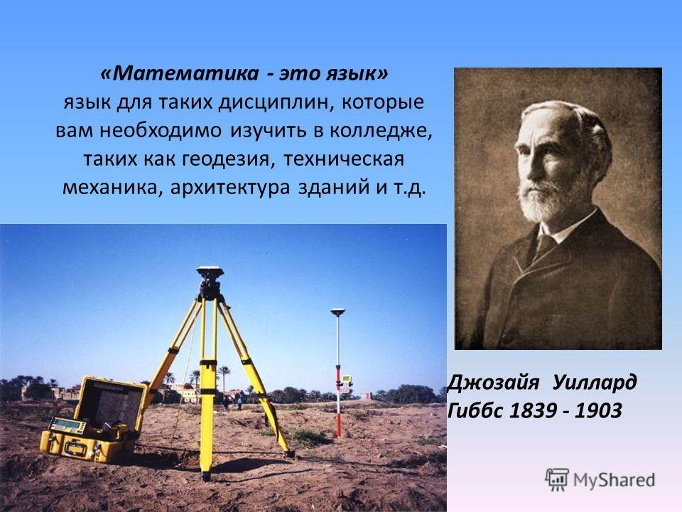 «Математика - это язык» язык для таких дисциплин, которые вам необходимо изучить в колледже, таких как геодезия, техническая механика, архитектура зданий и т.д. Джозайя Уиллард Гиббс 1839 - 1903
