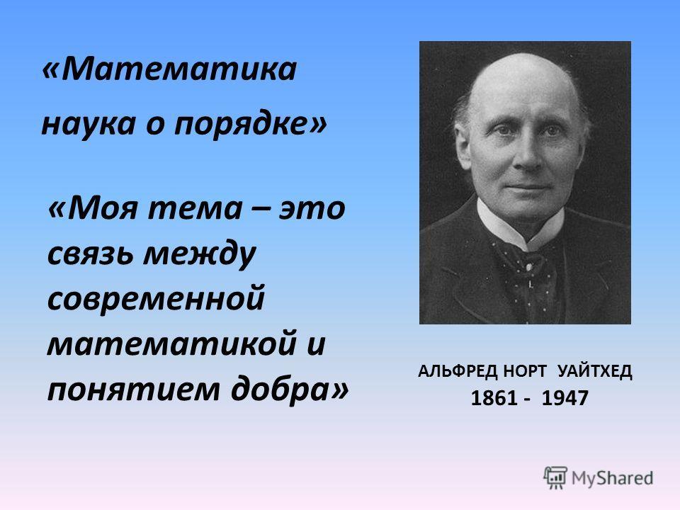 «Математика наука о порядке» АЛЬФРЕД НОРТ УАЙТХЕД 1861 - 1947 «Моя тема – это связь между современной математикой и понятием добра»