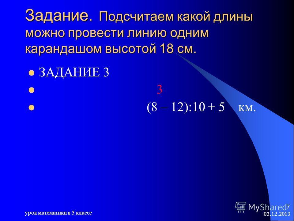 03.12.2013 урок математики в 5 классе 7 Задание. Подсчитаем какой длины можно провести линию одним карандашом высотой 18 см. ЗАДАНИЕ 3 3 (8 – 12):10 + 5 км.