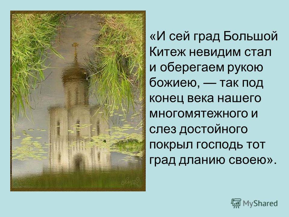 «И сей град Большой Китеж невидим стал и оберегаем рукою божиею, так под конец века нашего многомятежного и слез достойного покрыл господь тот град дланию своею».