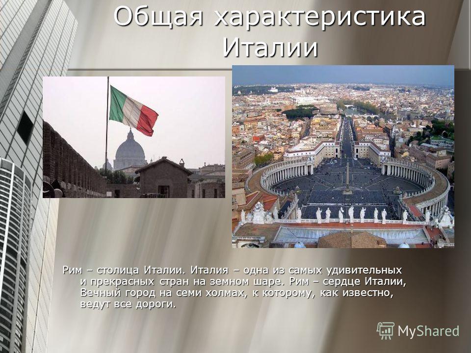 Общая характеристика Италии Рим – столица Италии. Италия – одна из самых удивительных и прекрасных стран на земном шаре. Рим – сердце Италии, Вечный город на семи холмах, к которому, как известно, ведут все дороги.