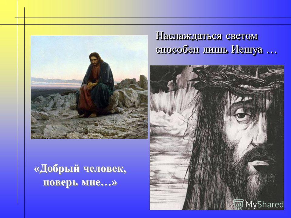 «Добрый человек, поверь мне…» Наслаждаться светом способен лишь Иешуа … Наслаждаться светом способен лишь Иешуа …