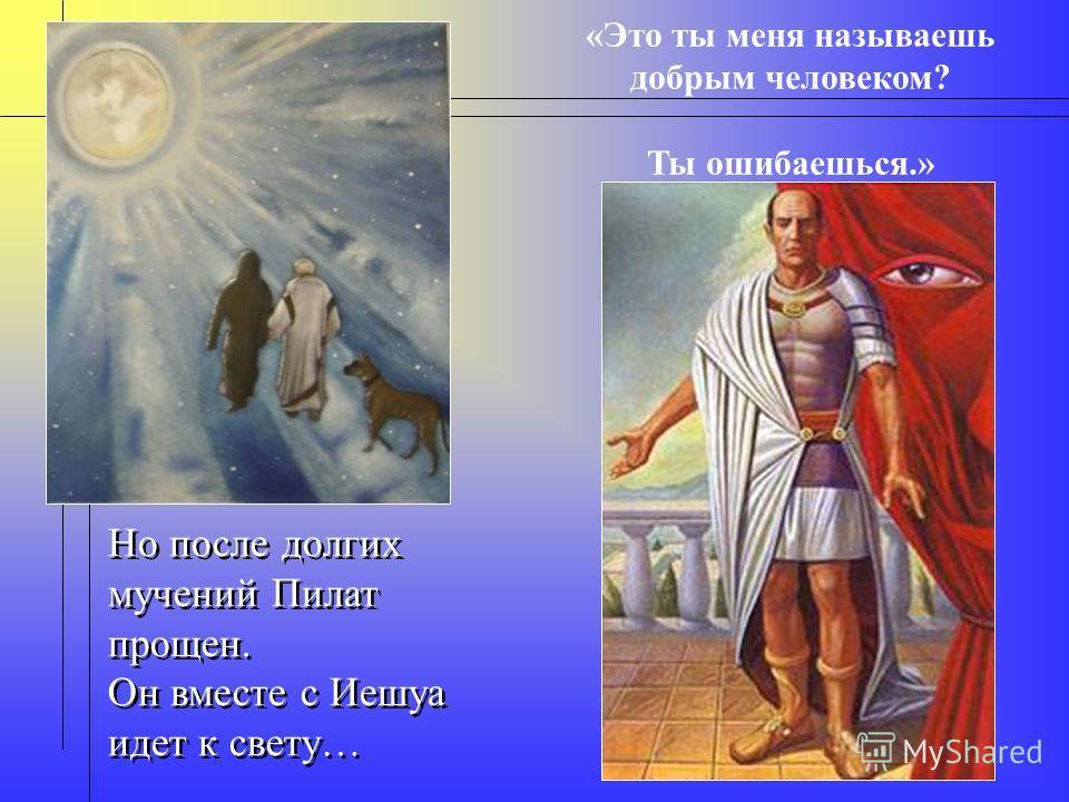 Но после долгих мучений Пилат прощен. Он вместе с Иешуа идет к свету… Но после долгих мучений Пилат прощен. Он вместе с Иешуа идет к свету… «Это ты меня называешь добрым человеком? Ты ошибаешься.»