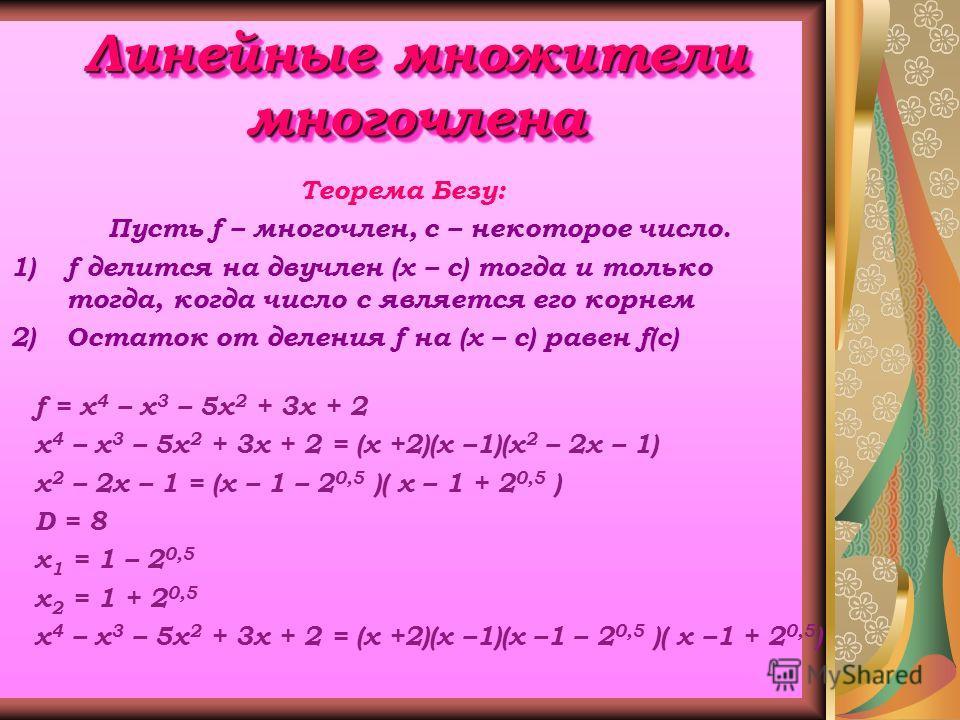 Линейные множители многочлена Теорема Безу: Пусть f – многочлен, с – некоторое число. 1)f делится на двучлен (х – с) тогда и только тогда, когда число с является его корнем 2)Остаток от деления f на (х – с) равен f(c) f = х 4 – х 3 – 5х 2 + 3х + 2 х