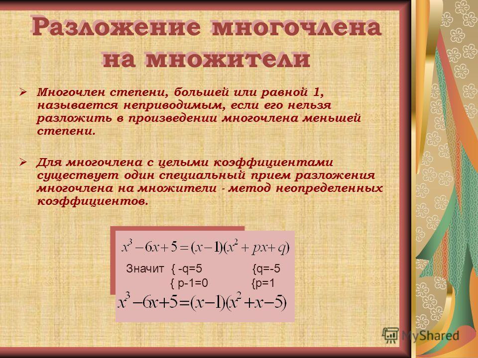Разложение многочлена на множители Многочлен степени, большей или равной 1, называется неприводимым, если его нельзя разложить в произведении многочлена меньшей степени. Для многочлена с целыми коэффициентами существует один специальный прием разложе