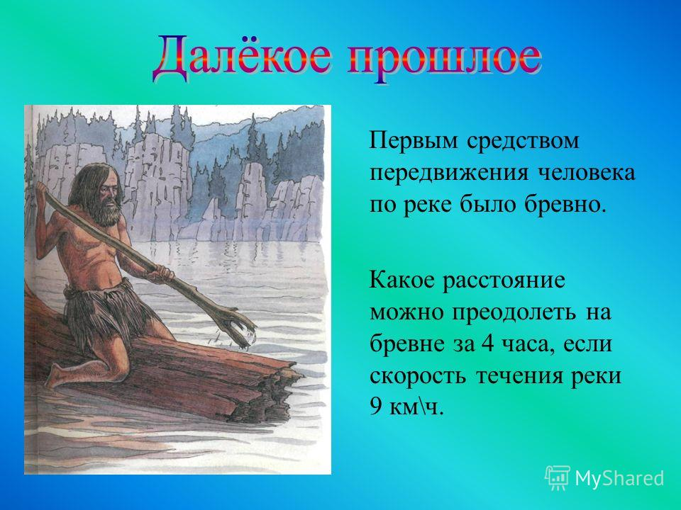 Первым средством передвижения человека по реке было бревно. Какое расстояние можно преодолеть на бревне за 4 часа, если скорость течения реки 9 км\ч.
