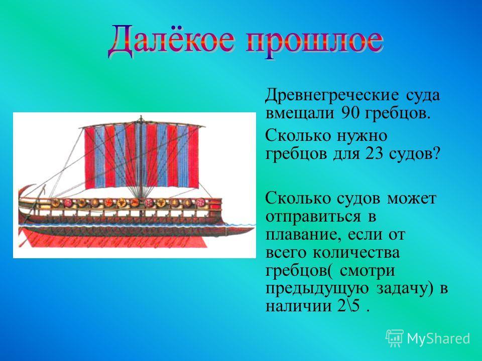 Древнегреческие суда вмещали 90 гребцов. Сколько нужно гребцов для 23 судов? Сколько судов может отправиться в плавание, если от всего количества гребцов( смотри предыдущую задачу) в наличии 2\5.