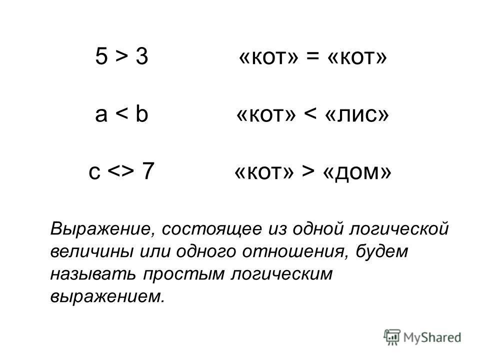 5 > 3 a < b c  7 «кот» = «кот» «кот» < «лис» «кот» > «дом» Выражение, состоящее из одной логической величины или одного отношения, будем называть простым логическим выражением.