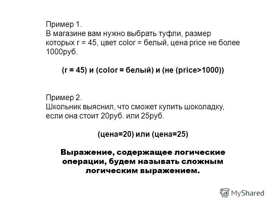 Пример 1. В магазине вам нужно выбрать туфли, размер которых r = 45, цвет color = белый, цена price не более 1000руб. (r = 45) и (color = белый) и (не (price>1000)) Пример 2. Школьник выяснил, что сможет купить шоколадку, если она стоит 20руб. или 25