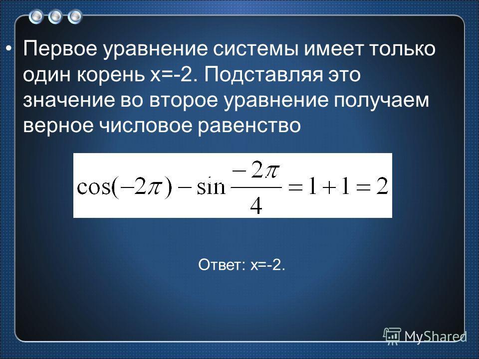 Первое уравнение системы имеет только один корень х=-2. Подставляя это значение во второе уравнение получаем верное числовое равенство Ответ: х=-2.
