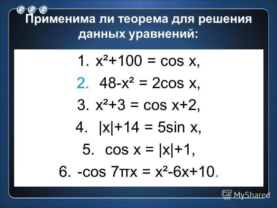 Применима ли теорема для решения данных уравнений: 1.x²+100 = cos x, 2. 48-x² = 2cos x, 3.x²+3 = cos x+2, 4. |x|+14 = 5sin x, 5. cos x = |x|+1,. 6.-cos 7πx = x²-6x+10.