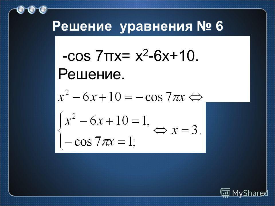 Решение уравнения 6 -cos 7πx= x 2 -6x+10. Решение.