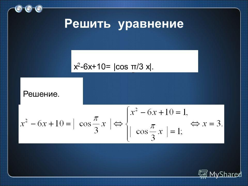 Решить уравнение x 2 -6x+10= |cos π/3 x|. Решение.