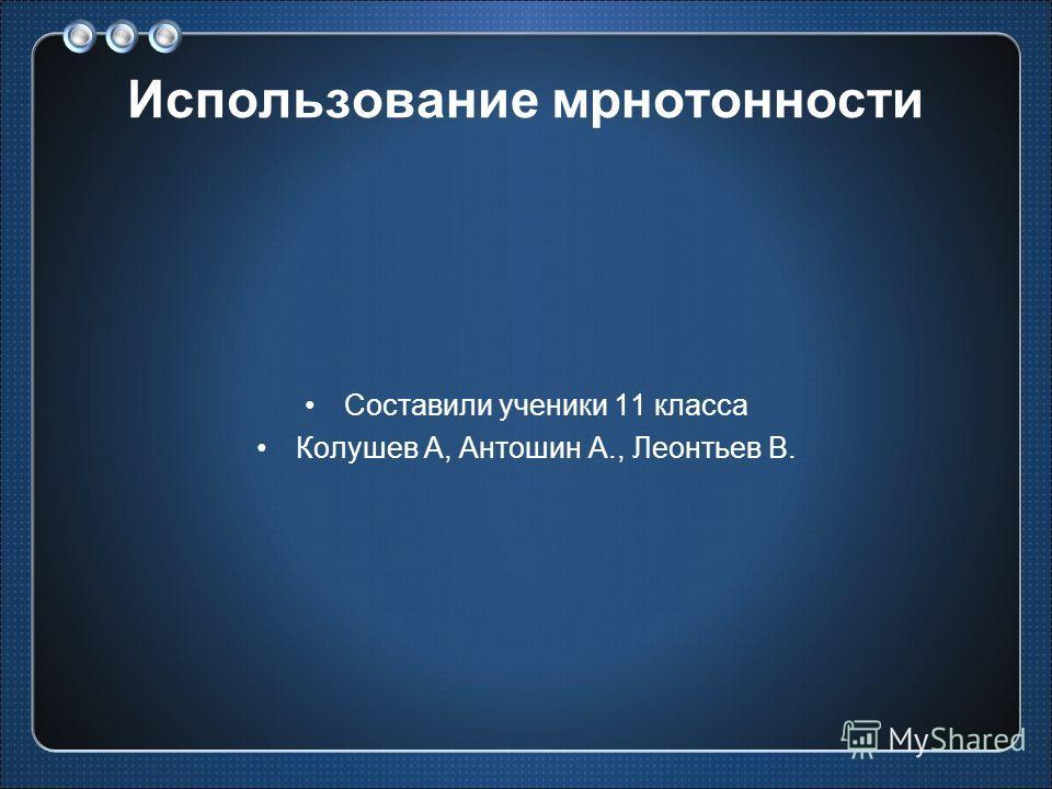 Использование мрнотонности Составили ученики 11 класса Колушев А, Антошин А., Леонтьев В.