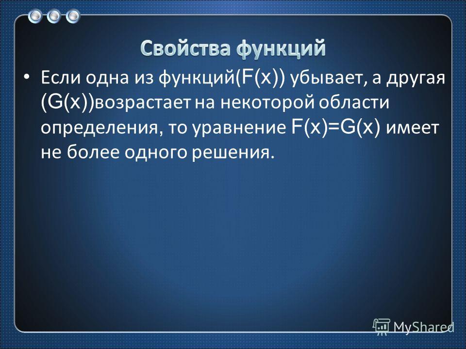 Если одна из функций( F(x)) убывает, а другая (G(x)) возрастает на некоторой области определения, то уравнение F(x)=G(x) имеет не более одного решения.