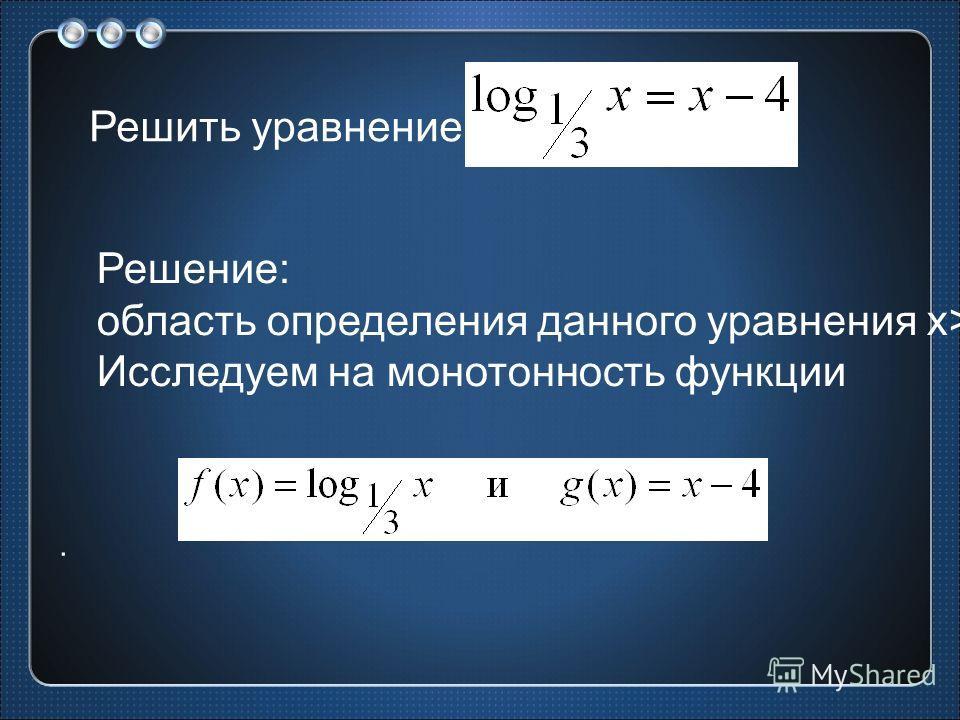 Решить уравнение Решение: область определения данного уравнения x>0. Исследуем на монотонность функции.