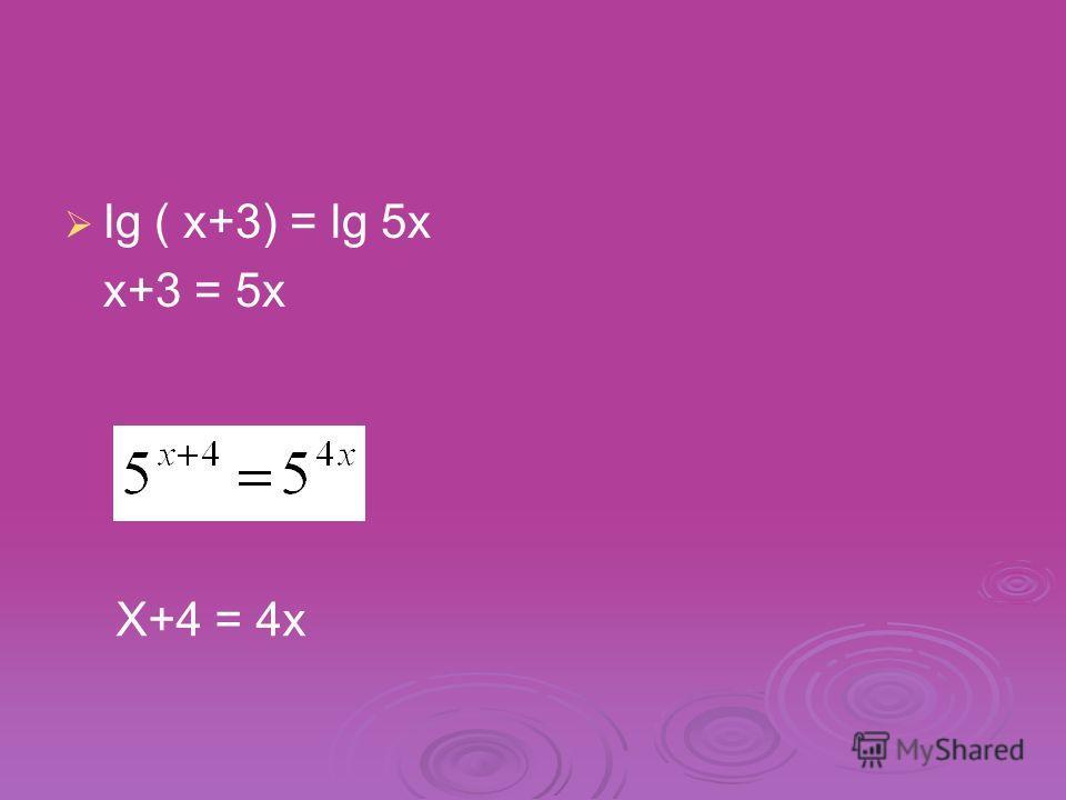 lg ( x+3) = lg 5x x+3 = 5x X+4 = 4x