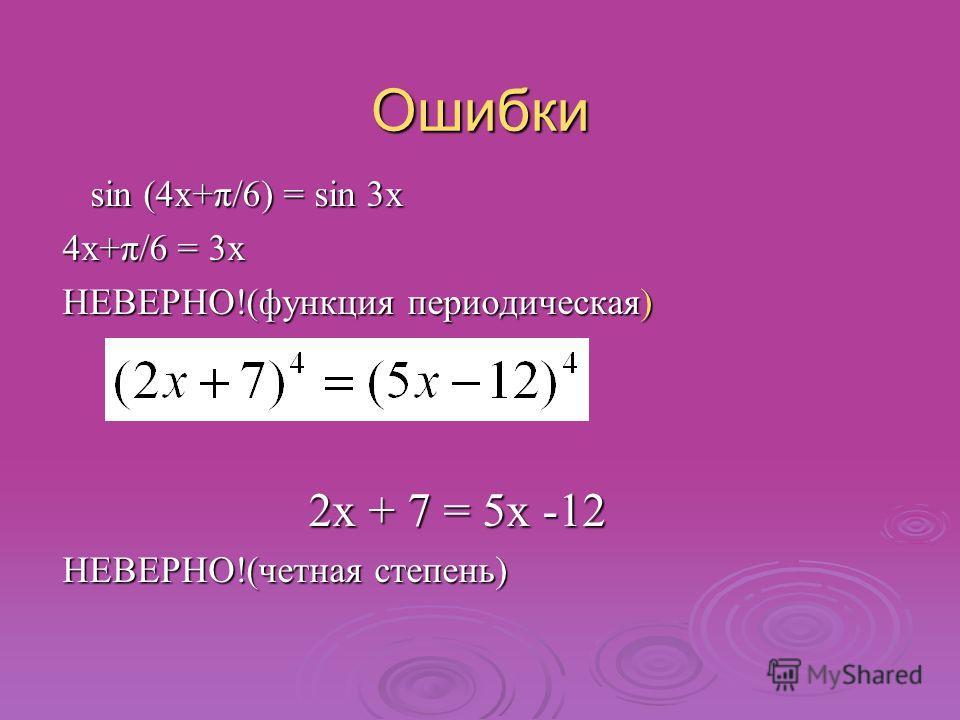 Ошибки sin (4x+π/6) = sin 3x sin (4x+π/6) = sin 3x 4x+π/6 = 3x НЕВЕРНО!(функция периодическая) 2x + 7 = 5x -12 НЕВЕРНО!(четная степень)