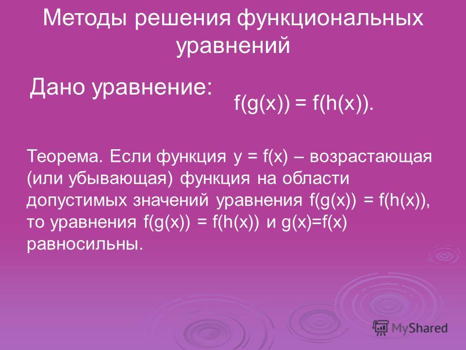 Методы решения функциональных уравнений f(g(x)) = f(h(x)). Дано уравнение: Теорема. Если функция y = f(x) – возрастающая (или убывающая) функция на области допустимых значений уравнения f(g(x)) = f(h(x)), то уравнения f(g(x)) = f(h(x)) и g(x)=f(x) ра
