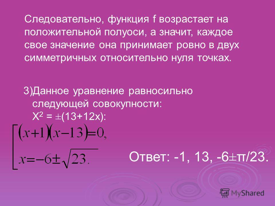 Следовательно, функция f возрастает на положительной полуоси, а значит, каждое свое значение она принимает ровно в двух симметричных относительно нуля точках. 3)Данное уравнение равносильно следующей совокупности: X 2 = ±(13+12x): Ответ: -1, 13, -6±π