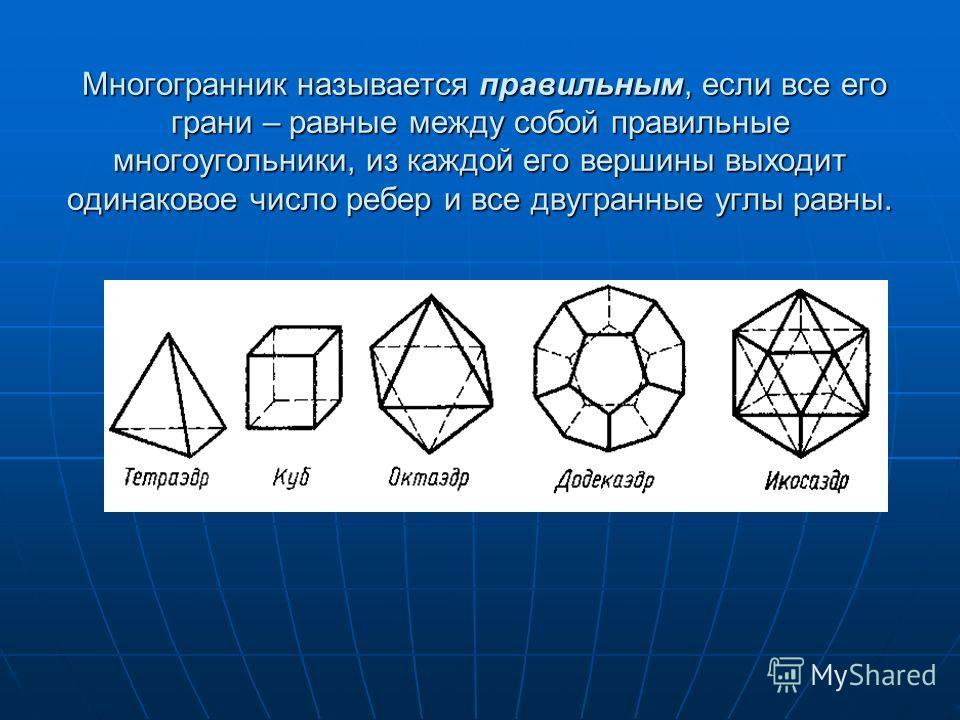 Многогранник называется правильным, если все его грани – равные между собой правильные многоугольники, из каждой его вершины выходит одинаковое число ребер и все двугранные углы равны. Многогранник называется правильным, если все его грани – равные м