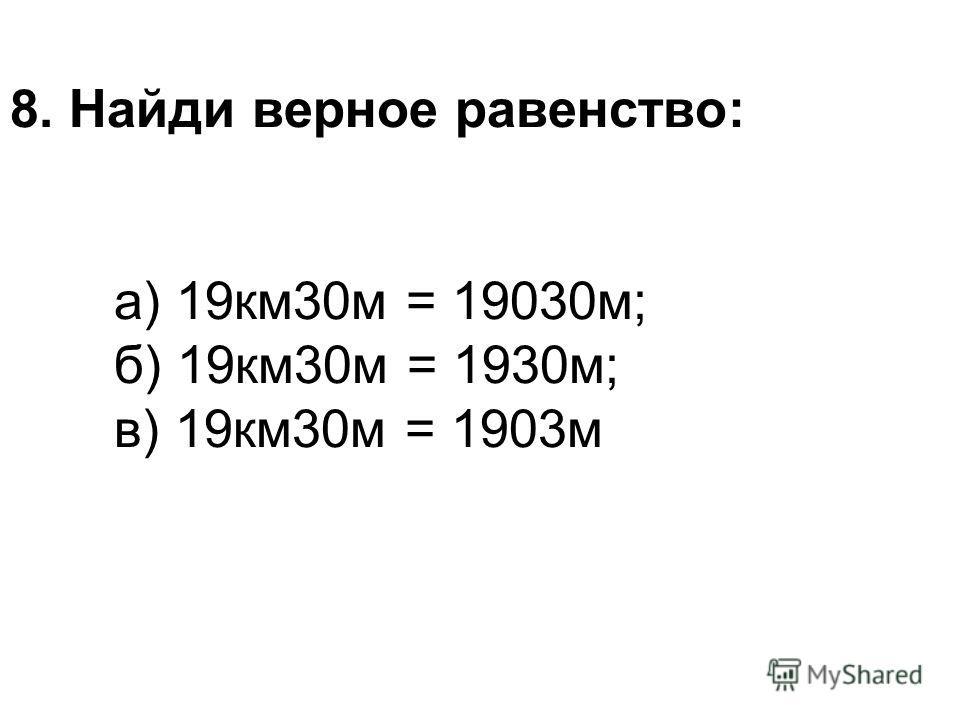 8. Найди верное равенство: а) 19км30м = 19030м; б) 19км30м = 1930м; в) 19км30м = 1903м