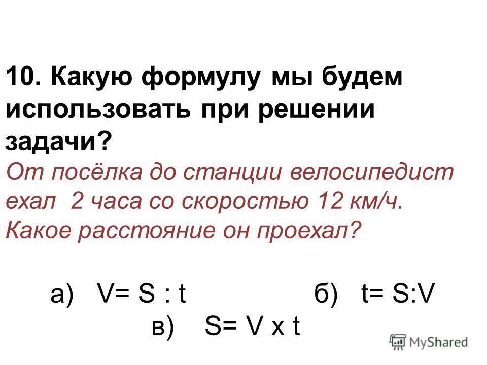 10. Какую формулу мы будем использовать при решении задачи? От посёлка до станции велосипедист ехал 2 часа со скоростью 12 км/ч. Какое расстояние он проехал? а) V= S : t б) t= S:V в) S= V х t
