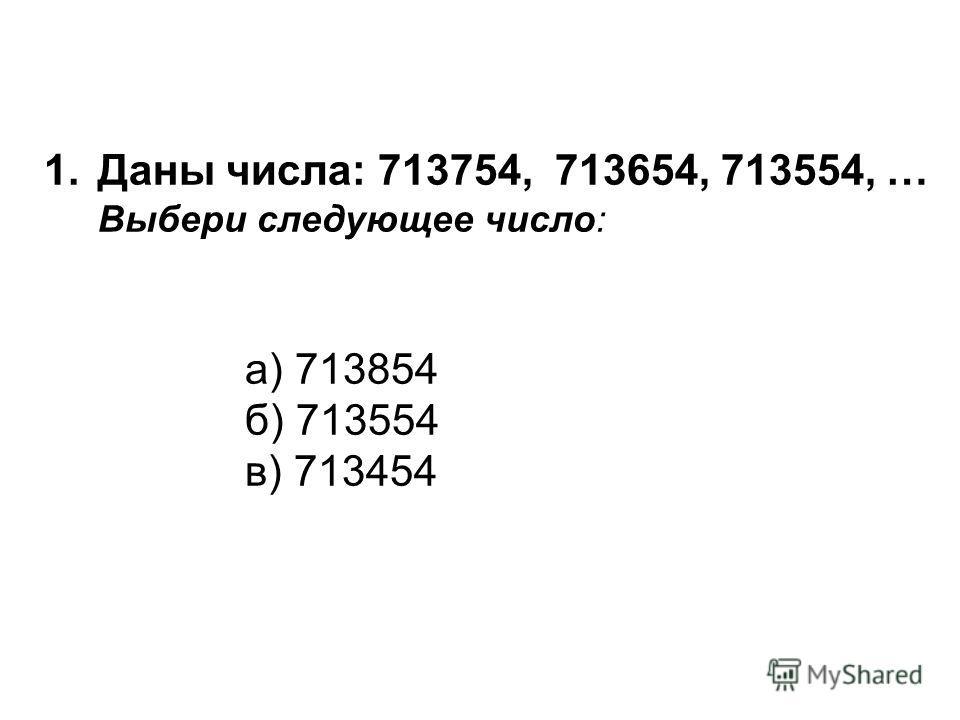 1.Даны числа: 713754, 713654, 713554, … Выбери следующее число: а) 713854 б) 713554 в) 713454