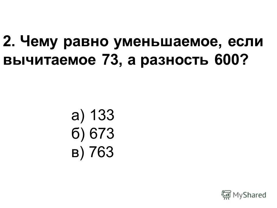 2. Чему равно уменьшаемое, если вычитаемое 73, а разность 600? а) 133 б) 673 в) 763
