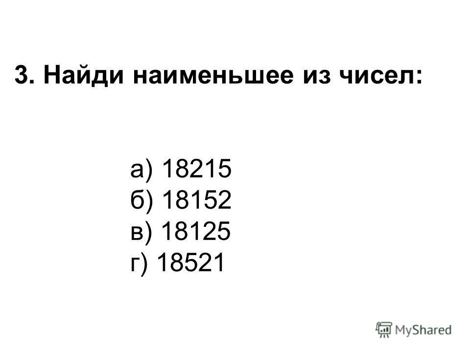 3. Найди наименьшее из чисел: а) 18215 б) 18152 в) 18125 г) 18521
