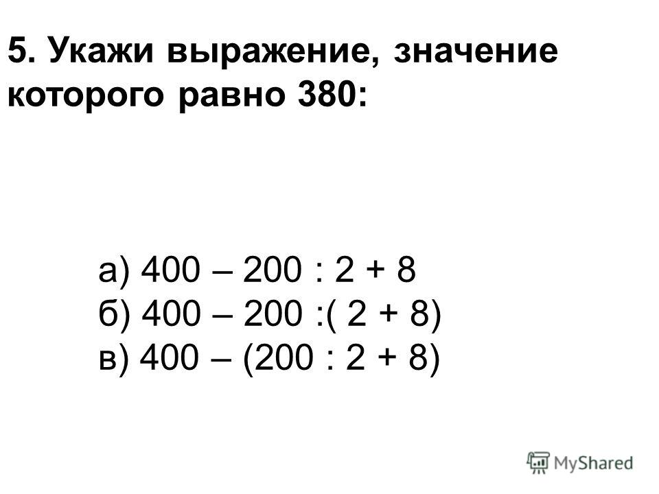 5. Укажи выражение, значение которого равно 380: а) 400 – 200 : 2 + 8 б) 400 – 200 :( 2 + 8) в) 400 – (200 : 2 + 8)