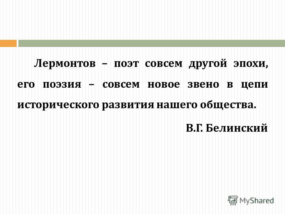 Лермонтов – поэт совсем другой эпохи, его поэзия – совсем новое звено в цепи исторического развития нашего общества. В.Г. Белинский