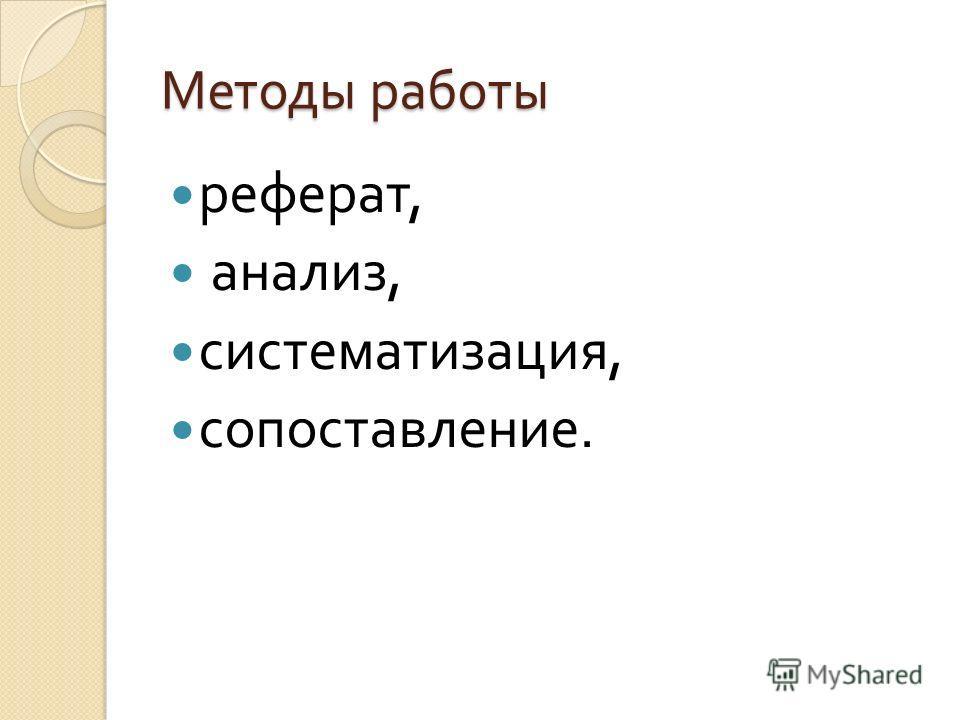 Методы работы реферат, анализ, систематизация, сопоставление.
