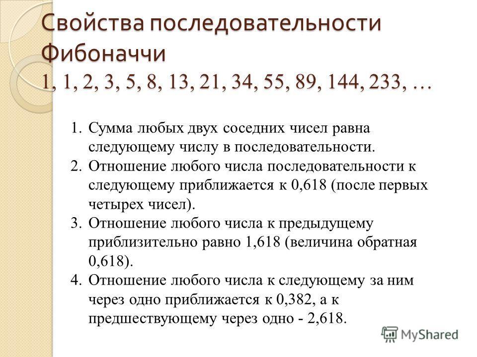 Свойства последовательности Фибоначчи 1, 1, 2, 3, 5, 8, 13, 21, 34, 55, 89, 144, 233, … 1.Сумма любых двух соседних чисел равна следующему числу в последовательности. 2.Отношение любого числа последовательности к следующему приближается к 0,618 (посл