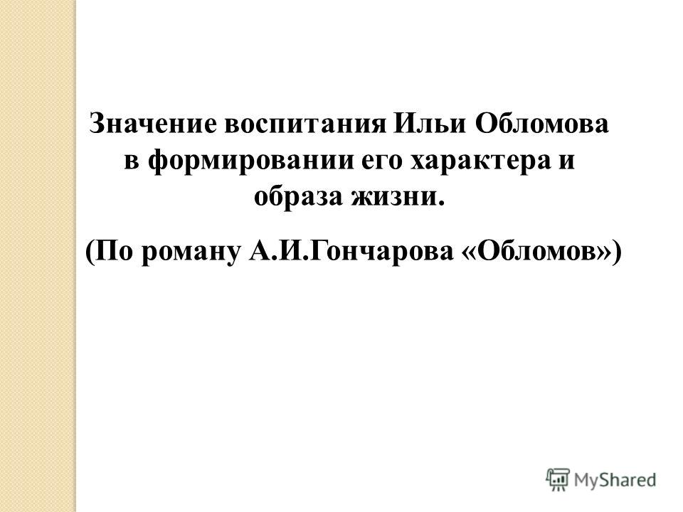 Значение воспитания Ильи Обломова в формировании его характера и образа жизни. (По роману А.И.Гончарова «Обломов»)