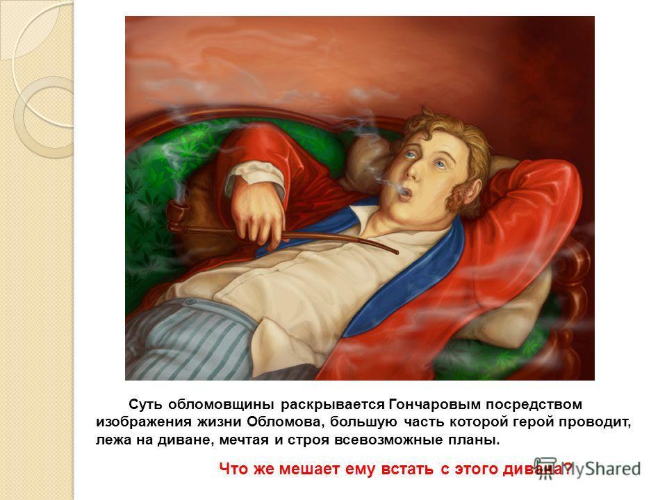 Суть обломовщины раскрывается Гончаровым посредством изображения жизни Обломова, большую часть которой герой проводит, лежа на диване, мечтая и строя всевозможные планы. Что же мешает ему встать с этого дивана?