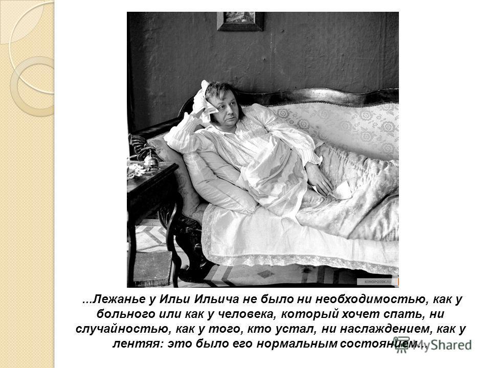 … Лежанье у Ильи Ильича не было ни необходимостью, как у больного или как у человека, который хочет спать, ни случайностью, как у того, кто устал, ни наслаждением, как у лентяя: это было его нормальным состоянием...