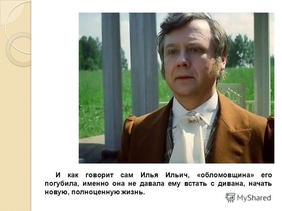 И как говорит сам Илья Ильич, «обломовщина» его погубила, именно она не давала ему встать с дивана, начать новую, полноценную жизнь.