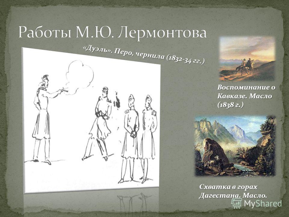 Воспоминание о Кавказе. Масло (1838 г.) « Д у э л ь ». П е р о, ч е р н и л а ( 1 8 3 2 - 3 4 г г. ) Схватка в горах Дагестана. Масло.