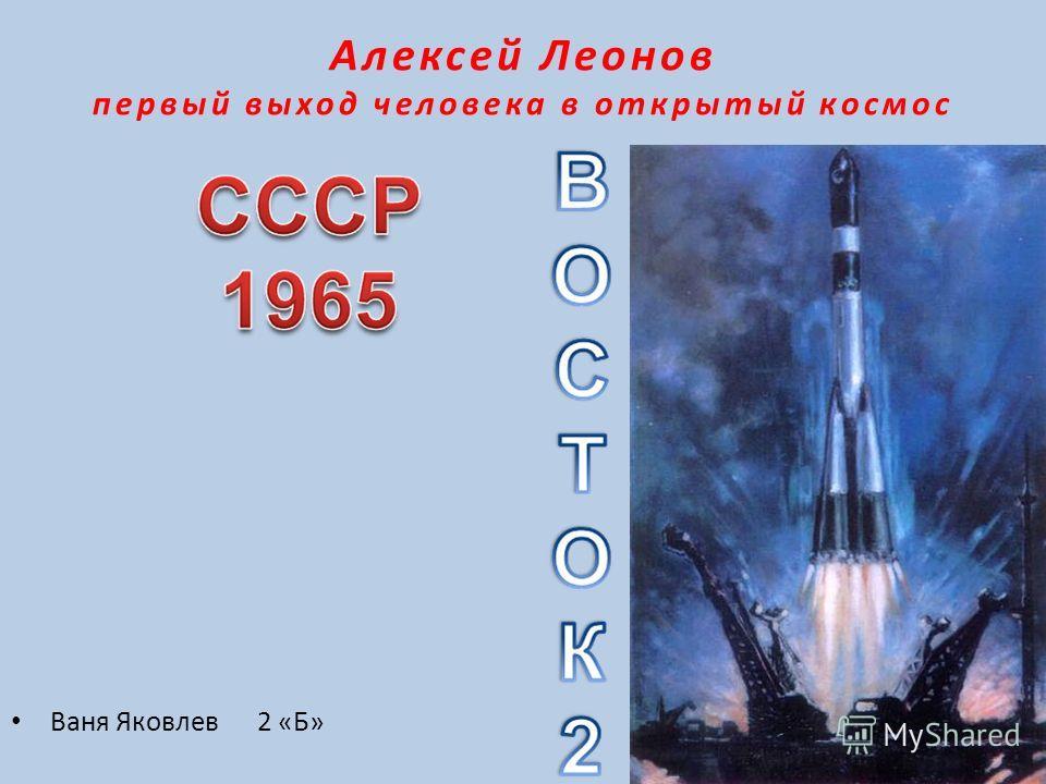 Алексей Леонов презентация первый выход человека в открытый космос Ваня Яковлев 2 «Б»