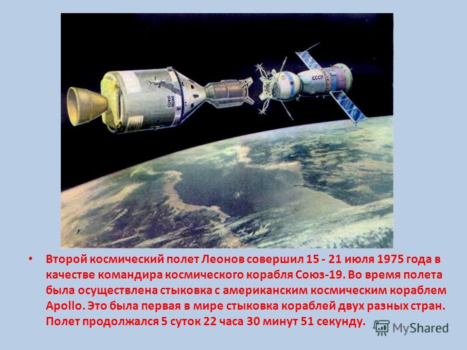 Второй космический полет Леонов совершил 15 - 21 июля 1975 года в качестве командира космического корабля Союз-19. Во время полета была осуществлена стыковка с американским космическим кораблем Apollo. Это была первая в мире стыковка кораблей двух ра